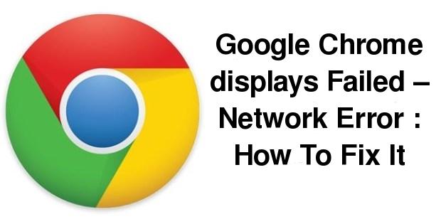 Google Chrome displays Failed – Network Error: How To Fix